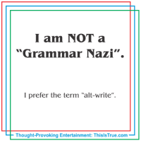 """I am NOT a  """"Grammar Nazi"""".  I prefer the term """"alt-write"""".  Thought-Provoking Entertainment: ThisISTrue.com Grammar Nazis & the """"alt-write"""". Haha, I'm dying over here."""