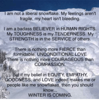 snowflake: I am not a liberal snowflake. My feelings aren't  fragile, my heart isn't bleeding.  I am a badass BELIEVER in HUMAN RIGHTS.  My TOUGHNESS is my TENDERNESS. My  STRENGTH is in the SERVICE of others.  There is nothing more FIERCE than  formidable, UNCONDITIONAL LOVE  There is nothing more COURAGEOUS than  COMPASSION.  But if my belief in EQUITY, EMPATHY,  GOODNESS, and LOVE indeed makes me or  people like me snowflakes, then you should  know,  WINTER IS COMING.