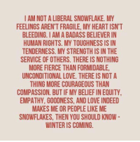 Winter is coming...: I AM NOT A LIBERAL SNOWFLAKE. MY  FEELINGS ARENT FRAGILE, MY HEART ISN'T  BLEEDING. IAMABADASS BELIEVER IN  HUMAN RIGHTS. MY TOUGHNESS IS IN  TENDERNESS. MY STRENGTH IS IN THE  SERVICE OF OTHERS. THERE IS NOTHING  MORE FIERCE THANFORMIDABLE,  UNCONDITIONAL LOVE. THERE IS NOT A  THING MORE COURAGEOUS THAN  COMPASSION. BUT IFMY BELIEFINEQUITY  EMPATHY, GOODNESS, AND LOVE INDEED  MAKES ME OR PEOPLE LIKE ME  SNOWFLAKES, THEN YOU SHOULD KNOW  WINTER IS COMING Winter is coming...