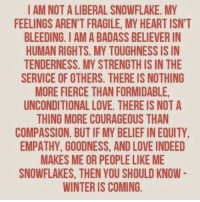 Love, Winter, and Empathy: I AM NOT A LIBERAL SNOWFLAKE. MY  FEELINGS AREN'T FRAGILE, MY HEART ISN'T  BLEEDING. I AM A BADASS BELIEVER IN  HUMAN RIGHTS. MY TOUGHNESS IS IN  TENDERNESS. MY STRENGTH IS IN THE  SERVICE OF OTHERS. THERE IS NOTHING  MORE FIERCE THAN FORMIDABLE  UNCONDITIONAL LOVE. THERE IS NOT A  THING MORE COURAGEOUS THAN  COMPASSION. BUT IF MY BELIEF IN EQUITY  EMPATHY, GOODNESS, AND LOVE INDEED  MAKES ME OR PEOPLE LIKE ME  SNOWFLAKES, THEN YOU SHOULD KNOW  WINTER IS COMING <p>Truly I am trembling.</p>