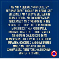 Love, Winter, and Empathy: I AM NOT A LIBERAL SNOWFLAKE. MY  FEELINGS AREN'T FRAGILE, MY HEART ISN'T  BLEEDING. I AM A BADASS BELIEVER IN  HUMAN RIGHTS. MY TOUGHNESS IS IN  TENDERNESS. MY STRENGTH IS IN THE  SERVICE OF OTHERS. THERE IS NOTHING  MORE FIERCE THAN FORMIDABLE,  UNCONDITIONAL LOVE. THERE IS NOT A  THING MORE COURAGEOUS THAN  COMPASSION. BUT IF MY BELIEF IN EQUITY  EMPATHY, GOODNESS, AND LOVE INDEED  MAKES ME OR PEOPLE LIKE ME  SNOWFLAKES, THEN YOU SHOULD KNOW  WINTER IS COMING.