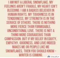 snowflake: I AM NOT A LIBERAL SNOWFLAKE. MY  FEELINGS AREN'T FRAGILE, MY HEART ISN'T  BLEEDING. I AM A BADASS BELIEVER IN  HUMAN RIGHTS. MY TOUGHNESS IS IN  TENDERNESS. MY STRENGTH IS IN THE  SERVICE OF OTHERS. THERE IS NOTHING  MORE FIERCE THAN FORMIDABLE,  UNCONDITIONAL LOVE. THERE IS NOT A  THING MORE COURAGEOUS THAN  COMPASSION. BUT IF MY BELIEF IN EQUITY  EMPATHY, GOODNESS, AND LOVE INDEED  MAKES ME OR PEOPLE LIKE ME  SNOWFLAKES, THEN YOU SHOULD KNOW  WINTER IS COMINGeu