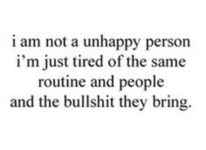 Bullshit, They, and Person: i am not a unhappy person  i'm just tired of the same  routine and people  and the bullshit they bring.