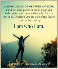 Comfortable, Memes, and Race: I AM NOT AFRAID OF MY TRUTH ANYMORE  I will not omit pieces of me to make you  feel comfortable. Love me for who I am or  not at all. Decide if you are part of my future  or part of my history.  I am who I am  SoBKnAY BY THE RACE OF GoD I am not afraid of my truth anymore; I will not omit pieces of me to make you feel comfortable. Love me for who I am or not at all. Decide if you are part of my future or part of my history. I am who I am.