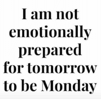 Monday Memes: I am not  emotionally  prepared  for tomorrow  to be Monday