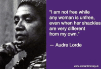 """Yes... #thequeencode: """"I am not free while  any woman is unfree,  even when her shackles  are very different  from my own  Audre Lorde  www.womankind.org.uk Yes... #thequeencode"""