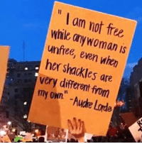 "Lorde, Free, and Her: "" I am not free  while onywoman is  unfree, even when  her shackles are  very different from  my own"" -Aude Lorde"