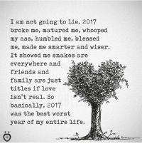 Ass, Blessed, and Family: I am not going to lie. 2017  broke me, matured me, whooped  my ass, humbled me, blessed  me, made me smarter and wiser.  It showed me snakes are  everywhere and  friends and  family are just  titles if love  isn't real. So  basically, 2017  was the best worst  year of my entire life. How was your 2017?