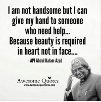 handsome face: I am not handsome but can  give my hand to someone  who need help  Because beauty is required  in heart not in face  APJ Abdul Kalam Azad  Awesome Quotes  www.Awesomequotes4u.com