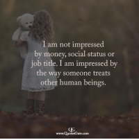 not impressed: I am not impressed  by money, social status or  iob title. I am impressed bv  the way someone treats  other human beings.  www.QuotesGate.com