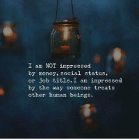 not impressed: I am NOT impressed  by money, social status,  or job title. I am impressed  by the way someone treats  other human beings.