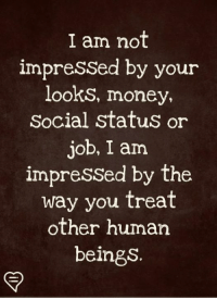 not impressed: I am not  impressed by your  looks, money,  Social status o  ob, I am  impressed by the  way you treat  other human  beings.