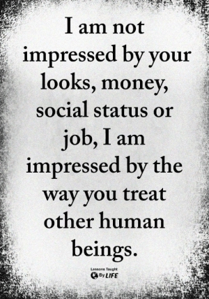 """Ass, Life, and Money: I am not  impressed by your  looks, money,  social status or  job, I am  impressed by the  way you treat  other human  beings.  Lessons Taught  By LIFE I feel as though, this is the way I have always felt towards people. My whole life. Must be my parents example and influence.... because, I couldn't imagine feeling any other way. I have been around the most """"successful"""" of people, measured by the world's market of success that is,...with positions of great power.   With the ability to truly make a difference for so many. And not give one rats ass about anyone but themselves.  That must be their influence. How sad."""