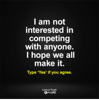 <3: I am not  Interested in  competing  with anyone  hope we all  make it.  Type 'Yes' if you agree  Lessons Taught  By LIFE <3