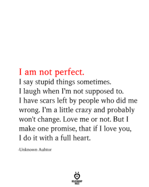 Not Perfect: I am not perfect  I say stupid things sometimes.  I laugh when I'm not supposed to.  I have scars left by people who did me  wrong. I'm a little crazy and probably  won't change. Love me or not. But I  make one promise, that if I love you,  I do it with a full heart  -Unknown Auhtor  RELATIONSHIP  RULES