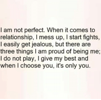 mess up: I am not perfect. When it comes to  relationship, l mess up, l start fights,  I easily get jealous, but there are  three things am proud of being me,  I do not play, I give my best and  when choose you, it's only you.