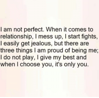 🙂: I am not perfect. When it comes to  relationship, l mess up, l start fights,  I easily get jealous, but there are  three things am proud of being me,  I do not play, I give my best and  when I choose you, it's only you. 🙂