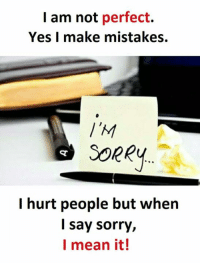 Sorry: I am not perfect.  Yes I make mistakes.  SORRY  I hurt people but when  I say sorry,  I mean it!