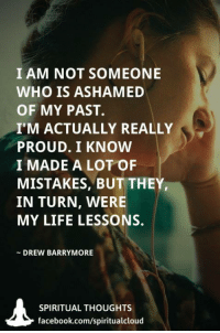 💟🌸⭐🌸💟: I AM NOT SOMEONE  WHO IS ASHAMED  OF MY PAST.  I'M ACTUALLY REALLY  PROUD. I KNOW  I MADE A LOT OF  MISTAKES, BUT THEY  IN TURN, WERE  MY LIFE LESSONS.  DREW BARRYMORE  SPIRITUAL THOUGHTS  facebook.com/spiritualcloud 💟🌸⭐🌸💟