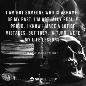 Life, Proud, and Mistakes: I AM NOT SOMEONE WHO IS ASHAMED  OF MY PAST. I'M ACTUALLY REALLY  PROUD. I KNOW IMADE A LOT OF  MISTAKES, BUT THEY, IN TURN, WERE  MY LIFE LESSONS  DEEW BARRYMORE  SKULLFLOW