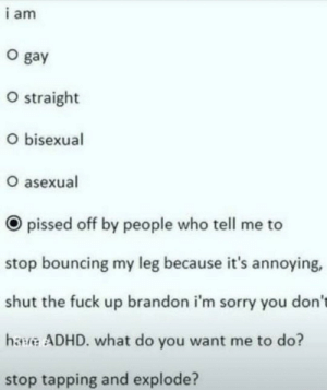 Titel: i am  O gay  O straight  O bisexual  O asexual  pissed off by people who tell me to  stop bouncing my leg because it's annoying,  shut the fuck up brandon i'm sorry you don't  hawve ADHD. what do you want me to do?  stop tapping and explode? Titel