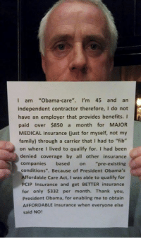 "Family, Obama, and Thank You: I am  Obama-care  I'm 45 and an  independent contractor therefore, I do not  have an employer that provides benefits. I  paid over $850 a  month for MAJOR  family) through a carrier that I had to ""fib""  on where I lived to qualify for. I had been  denied coverage by all other insurance  companies based on pre-existing  conditions  Because of President Obama's  Affordable Care Act, I was able to qualify for  PCIP Insurance and get BETTER insurance  for only $332 per month. Thank you,  President Obama, for enabling me to obtain  AFFORDABLE insurance when everyone else  said NO! There are too many stories like this. Please SHARE and don't forget to LIKE the Proud Democrat!"