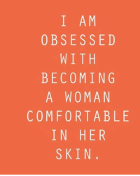 Comfortable, Her, and Skin: I AM  OBSESSED  WITH  BECOMING  A WOMAN  COMFORTABLE  IN HER  SKIN.