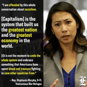 """What an incredibly brave stance for a Democrat to take in 2019.   It's easy to see why all this talk of socialism offends her.: """"I am offended by this whole  conversation about socialism.  [Capitalism] is the  system that built us  the greatest nation  and the greatest  economy in the  world.  [lJt is not the moment to undo the  whole system and embrace  something that Americans have  spent blood and treasure fighting  to save other countries from.""""  Rep. Stephanie Murphy, D-FL  Vietnamese War Refugee What an incredibly brave stance for a Democrat to take in 2019.   It's easy to see why all this talk of socialism offends her."""