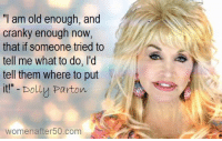 "Memes, Old, and 🤖: ""I am old enough, and  cranky enough now,  that if someone tried to  tell me what to do, l'd  tell them where to put  it!""- Dolly Parton  womenafter50.com"