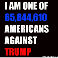 More people voted against Trump than for him!!!  Please LIKE Proud Liberals for all your political news!!!: I AM ONE OF  65,844010  AMERICANS  AGAINST  TRUMP  PROUD LIBERALS More people voted against Trump than for him!!!  Please LIKE Proud Liberals for all your political news!!!