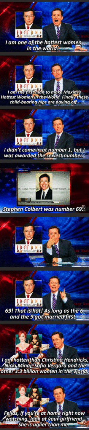 One of the best episodes of the Colbert Report in my opinion via /r/funny https://ift.tt/2pl7osY: I am one of the hottest wome  in the  world  I am the first man to make Maxims  Hottest Women in the World. Finally these  child-bearing hips are paying, off  I didn't come inat number 1, bu  was awarded the sextest,numbe  TORY SHORT  Stephen Colbert was number 69  69! That is hot! As long as the 6  and the 9got marriedfirst  am hotterthan Christina Hendricks,  Nicki, Minat sofia Veraara and the  other 3:3 billion women in the world  Fellas, if youre at home right now  watching, look at your airlfriend  She is uglier than One of the best episodes of the Colbert Report in my opinion via /r/funny https://ift.tt/2pl7osY