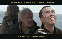 Submitted by Paweł: I am one with the force and the force is with me  That's not how the force works! Submitted by Paweł
