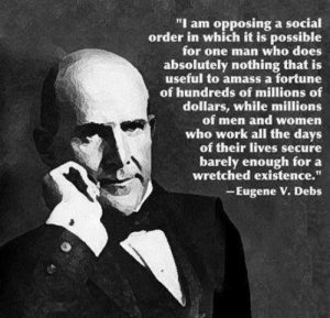 """he spoke the truth and they put him in prison for it .: """"I am opposing a social  order in which it is possible  for one man who does  absolutely nothing that is  useful to amass a fortune  of hundreds of millions of  dollars, while millions  of men and women  who work all the days  of their lives secure  barely enough for a  wretched existence.""""  -Eugene V. Debs he spoke the truth and they put him in prison for it ."""