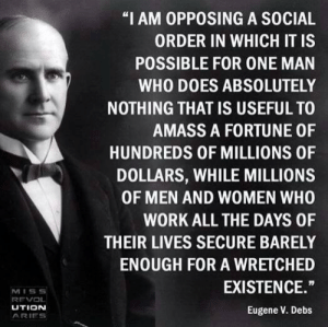 """Still relevant today: """"I AM OPPOSING A SOCIAL  ORDER IN WHICH IT IS  POSSIBLE FOR ONE MAN  WHO DOES ABSOLUTELY  NOTHING THAT IS USEFUL TO  AMASS A FORTUNE OF  HUNDREDS OF MILLIONS OF  DOLLARS, WHILE MILLIONS  OF MEN AND WOMEN WHO  WORK ALL THE DAYS OF  THEIR LIVES SECURE BARELY  ENOUGH FOR A WRETCHED  EXISTENCE.""""  MISS  REVOL  UTION  Eugene V. Debs  ARIES Still relevant today"""