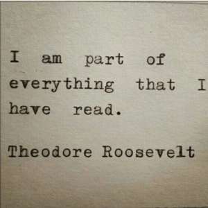 roosevelt: I am part of  everything that I  have read.  Theodore Roosevelt