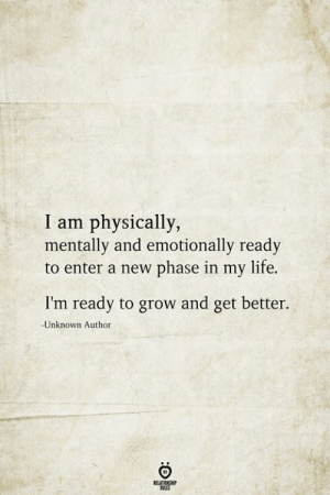 Life, Grow, and Unknown: I am physically,  mentally and emotionally ready  to enter a new phase in my life.  I'm ready to grow and get better.  -Unknown Author  BELATIONSHIP  LES