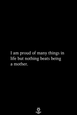 Life, Beats, and Proud: I am proud of many things in  life but nothing beats being  a mother.  RELATIONSHIP  ES