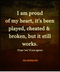 Yes. sungazing 🖤: I am proud  of my heart, it's been  played, cheated &  broken, but it still  works.  (Type yes' if you agree)  Sun-gazing.com Yes. sungazing 🖤