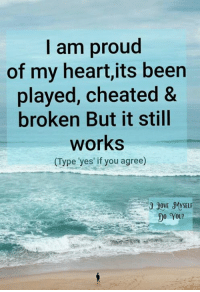 It Still Works: I am proud  of my heart,its been  played, cheated &  broken But it still  works  (Type yes if you agree)  DO YOU?