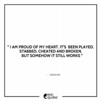 """#952 #Life #Heart Suggested by Virender Singh  Download our Android App : http://bit.ly/1NXVrLL Download our iOS App https://appsto.re/in/luPOcb.i: """"I AM PROUD OF MY HEART. IT'S BEEN PLAYED,  STABBED, CHEATED AND BROKEN.  BUT SOMEHOW IT STILL WORKS  UNKNOWN  epIC  quotes #952 #Life #Heart Suggested by Virender Singh  Download our Android App : http://bit.ly/1NXVrLL Download our iOS App https://appsto.re/in/luPOcb.i"""