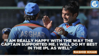 "Memes, 🤖, and Ipl: ""I AM REALLY HAPPY WITH THE WAY THE  CAPTAIN SUPPORTED ME. I WILL DO MY BEST  IN THE IPL AS WELL""  RASHID KHAN Rashid Khan after his best performance in the ODI series."