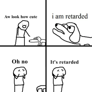Cute, Retarded, and How: i am retarded  Aw look how cute  Oh no  It's retarded Just me