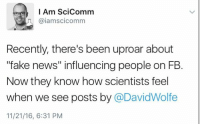 """Fake, Memes, and 🤖: I Am Scicomm  aiamscicomm  Recently, there's been uproar about  fake news"""" influencing people on FB  Now they know how scientists feel  when we see posts by  @DavidWolfe  11/21/16, 6:31 PM Yup. Edit: I Am SciComm is a twitter account that is curated by a different person each week. This tweet was by Andy Matter. You can follow him on his FB page or on his website: www.andymatter.net"""