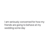 Friends, Girl Memes, and Wedding: I am seriously concerned for how my  friends are going to behave at my  wedding some day 😜😜😜