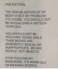 Policing: I AM SIXTEEN.  THE SEXUALIZATION OF MY  BODY IS NOT MY PROBLEM;  IT'S YOURS. YOU SHOULD NOT  BE SEXUALIZING A SIXTEEN-  YEAR-OLD  YOU SHOULD NOT BE  TEACHING YOUNG GIRLS  THEIR BODIES ARE  INHERENTLY SEXUAL OR  INAPPROPRIATE. WE ARE  PEOPLE, NOT OBJECTS.  STOP POLICING MY  WARDROBE. IT'S WARM OUT.  I'M WEARING SHORTS