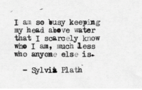 Sylvia: I am so busy keeping  my head abeve water  that I scarcely know  whe I am, uch less  who anyone else is  Sylvià Plath