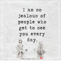 Jealous, Love, and Memes: I am so  jealous of  people who  get to see  you every  day  Like Love Quotes.com  E I am so jealous of people who get to see you every day.