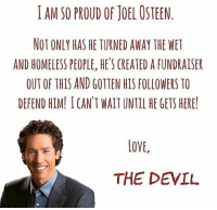 This is pretty funny.: I AM SO PROUD OF JOEL OSTEEN  NOT ONLY HAS HE TURNED AWAY THE WET  AND HOMELESS PEOPLE, HE'S CREATED A FUNDRAISER  OUT OF THIS AND GOTTEN HIS FOLLOWERS TO  DEFEND HIM! I CAN'T WAIT UNTIL HE GETS HERE!  LOVE,  THE DEVIL This is pretty funny.