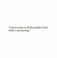 """Sorry, All The, and All: """"I am so sorry to all the people I hurt  while I was hurting."""""""