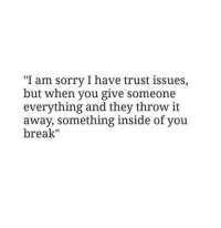"I Have Trust Issues: ""I am sorry I have trust issues,  but when you give someone  everything and they throw it  away, something inside of you  break"""